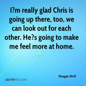 Meagan Wolf  - I?m really glad Chris is going up there, too, we can look out for each other. He?s going to make me feel more at home.