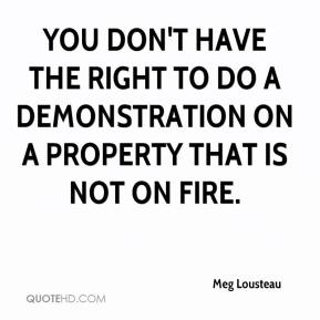 Meg Lousteau  - You don't have the right to do a demonstration on a property that is not on fire.