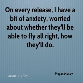 Megan Mosby  - On every release, I have a bit of anxiety, worried about whether they'll be able to fly all right, how they'll do.