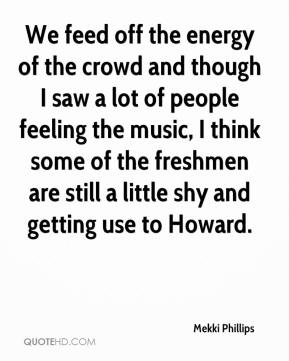Mekki Phillips  - We feed off the energy of the crowd and though I saw a lot of people feeling the music, I think some of the freshmen are still a little shy and getting use to Howard.