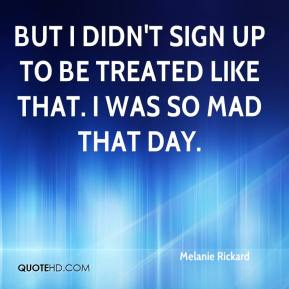 Melanie Rickard  - But I didn't sign up to be treated like that. I was so mad that day.