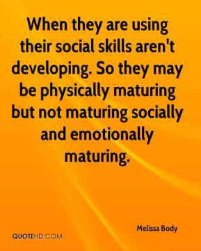 Melissa Body  - When they are using their social skills aren't developing. So they may be physically maturing but not maturing socially and emotionally maturing.