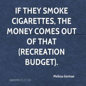 Melissa German  - If they smoke cigarettes, the money comes out of that (recreation budget).