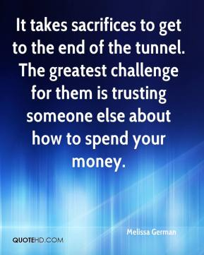 Melissa German  - It takes sacrifices to get to the end of the tunnel. The greatest challenge for them is trusting someone else about how to spend your money.