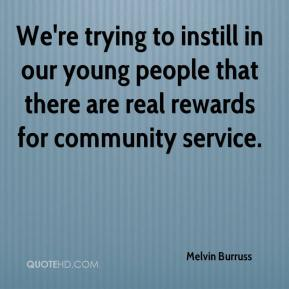 Melvin Burruss  - We're trying to instill in our young people that there are real rewards for community service.
