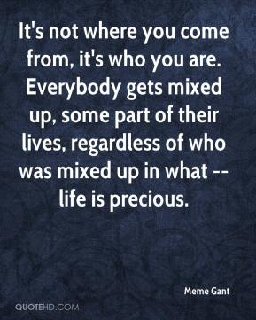 Meme Gant  - It's not where you come from, it's who you are. Everybody gets mixed up, some part of their lives, regardless of who was mixed up in what -- life is precious.