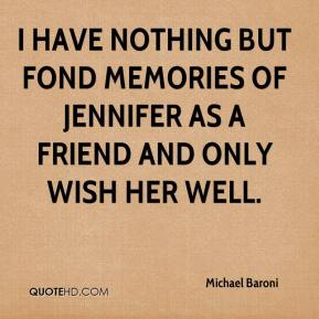 Michael Baroni  - I have nothing but fond memories of Jennifer as a friend and only wish her well.