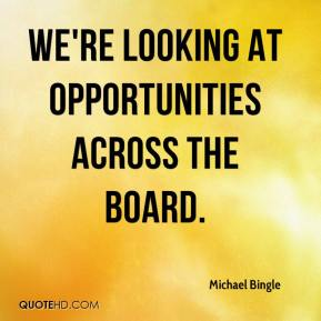 Michael Bingle  - We're looking at opportunities across the board.