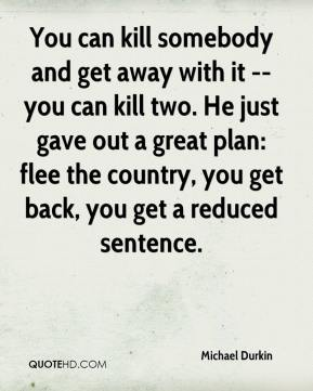 Michael Durkin  - You can kill somebody and get away with it -- you can kill two. He just gave out a great plan: flee the country, you get back, you get a reduced sentence.