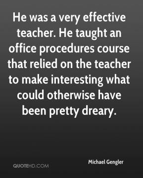 Michael Gengler  - He was a very effective teacher. He taught an office procedures course that relied on the teacher to make interesting what could otherwise have been pretty dreary.
