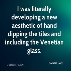 Michael Gore  - I was literally developing a new aesthetic of hand dipping the tiles and including the Venetian glass.