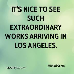 Michael Govan  - It's nice to see such extraordinary works arriving in Los Angeles.