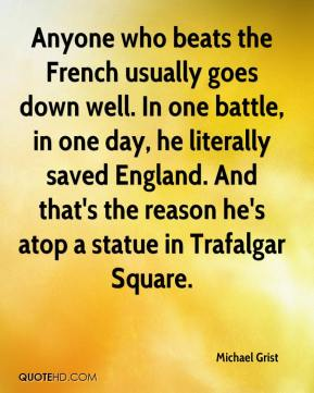 Michael Grist  - Anyone who beats the French usually goes down well. In one battle, in one day, he literally saved England. And that's the reason he's atop a statue in Trafalgar Square.