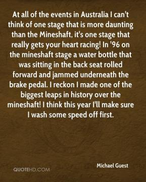 Michael Guest  - At all of the events in Australia I can't think of one stage that is more daunting than the Mineshaft, it's one stage that really gets your heart racing! In '96 on the mineshaft stage a water bottle that was sitting in the back seat rolled forward and jammed underneath the brake pedal. I reckon I made one of the biggest leaps in history over the mineshaft! I think this year I'll make sure I wash some speed off first.