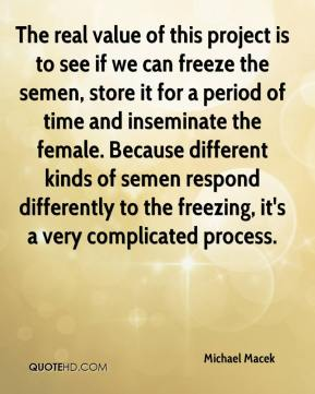 The real value of this project is to see if we can freeze the semen, store it for a period of time and inseminate the female. Because different kinds of semen respond differently to the freezing, it's a very complicated process.