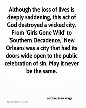 Michael Marcavage  - Although the loss of lives is deeply saddening, this act of God destroyed a wicked city. From 'Girls Gone Wild' to 'Southern Decadence,' New Orleans was a city that had its doors wide open to the public celebration of sin. May it never be the same.