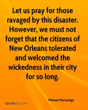 Michael Marcavage  - Let us pray for those ravaged by this disaster. However, we must not forget that the citizens of New Orleans tolerated and welcomed the wickedness in their city for so long.