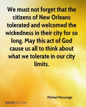 Michael Marcavage  - We must not forget that the citizens of New Orleans tolerated and welcomed the wickedness in their city for so long. May this act of God cause us all to think about what we tolerate in our city limits.