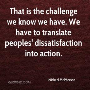 Michael McPherson  - That is the challenge we know we have. We have to translate peoples' dissatisfaction into action.