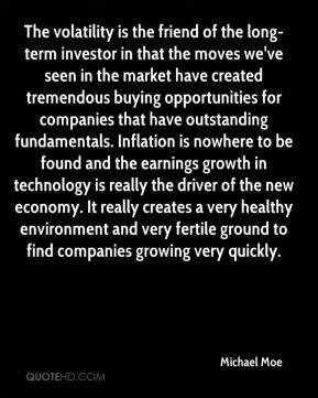 Michael Moe  - The volatility is the friend of the long-term investor in that the moves we've seen in the market have created tremendous buying opportunities for companies that have outstanding fundamentals. Inflation is nowhere to be found and the earnings growth in technology is really the driver of the new economy. It really creates a very healthy environment and very fertile ground to find companies growing very quickly.