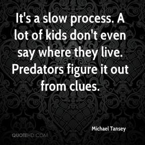 Michael Tansey  - It's a slow process. A lot of kids don't even say where they live. Predators figure it out from clues.