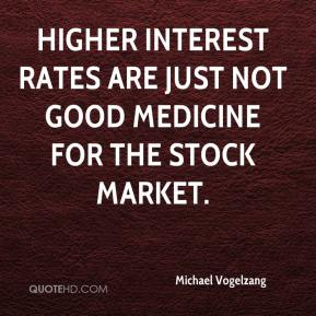 Michael Vogelzang  - Higher interest rates are just not good medicine for the stock market.
