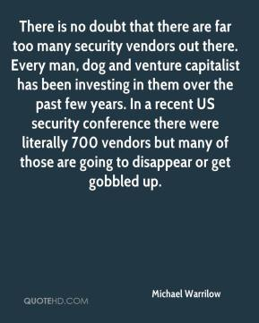 Michael Warrilow  - There is no doubt that there are far too many security vendors out there. Every man, dog and venture capitalist has been investing in them over the past few years. In a recent US security conference there were literally 700 vendors but many of those are going to disappear or get gobbled up.