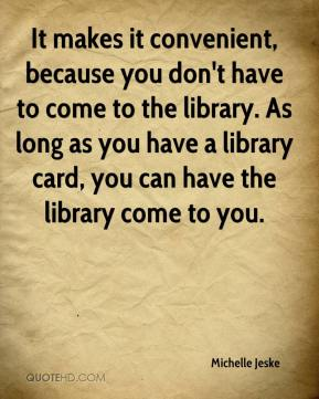 Michelle Jeske  - It makes it convenient, because you don't have to come to the library. As long as you have a library card, you can have the library come to you.