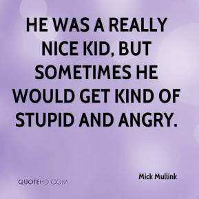 Mick Mullink  - He was a really nice kid, but sometimes he would get kind of stupid and angry.