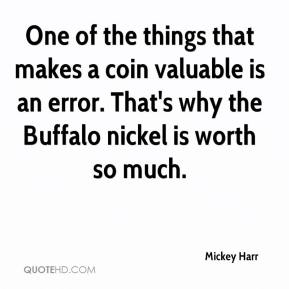 Mickey Harr  - One of the things that makes a coin valuable is an error. That's why the Buffalo nickel is worth so much.