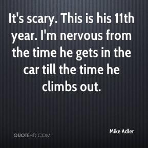 Mike Adler  - It's scary. This is his 11th year. I'm nervous from the time he gets in the car till the time he climbs out.