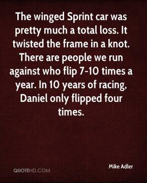 Mike Adler  - The winged Sprint car was pretty much a total loss. It twisted the frame in a knot. There are people we run against who flip 7-10 times a year. In 10 years of racing, Daniel only flipped four times.