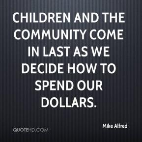Mike Alfred  - Children and the community come in last as we decide how to spend our dollars.
