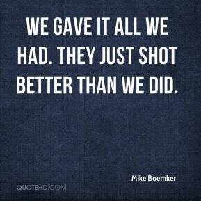 Mike Boemker  - We gave it all we had. They just shot better than we did.