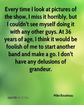 Mike Boudreau  - Every time I look at pictures of the show, I miss it horribly, but I couldn't see myself doing it with any other guys. At 36 years of age, I think it would be foolish of me to start another band and make a go. I don't have any delusions of grandeur.