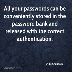 Mike Chaudoin  - All your passwords can be conveniently stored in the password bank and released with the correct authentication.