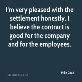 Mike Coad  - I'm very pleased with the settlement honestly. I believe the contract is good for the company and for the employees.
