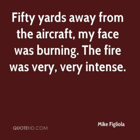 Mike Figliola  - Fifty yards away from the aircraft, my face was burning. The fire was very, very intense.