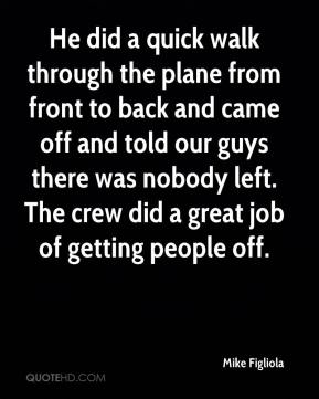Mike Figliola  - He did a quick walk through the plane from front to back and came off and told our guys there was nobody left. The crew did a great job of getting people off.