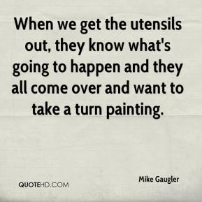 Mike Gaugler  - When we get the utensils out, they know what's going to happen and they all come over and want to take a turn painting.