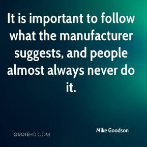 Mike Goodson  - It is important to follow what the manufacturer suggests, and people almost always never do it.