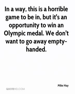 In a way, this is a horrible game to be in, but it's an opportunity to win an Olympic medal. We don't want to go away empty-handed.