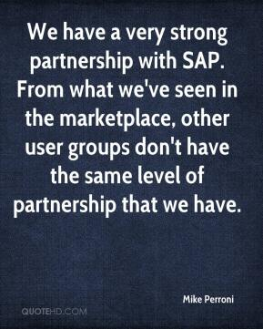 Mike Perroni  - We have a very strong partnership with SAP. From what we've seen in the marketplace, other user groups don't have the same level of partnership that we have.