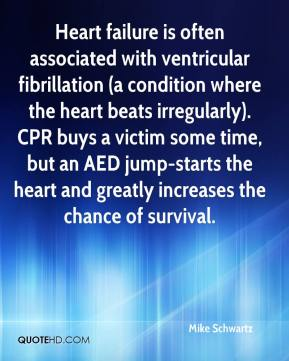 Mike Schwartz  - Heart failure is often associated with ventricular fibrillation (a condition where the heart beats irregularly). CPR buys a victim some time, but an AED jump-starts the heart and greatly increases the chance of survival.