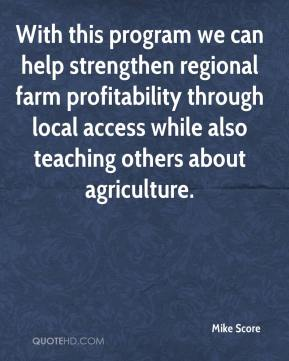 Mike Score  - With this program we can help strengthen regional farm profitability through local access while also teaching others about agriculture.