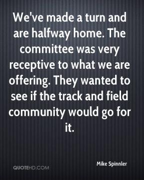 Mike Spinnler  - We've made a turn and are halfway home. The committee was very receptive to what we are offering. They wanted to see if the track and field community would go for it.