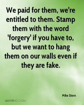 Mike Stern  - We paid for them, we're entitled to them. Stamp them with the word 'forgery' if you have to, but we want to hang them on our walls even if they are fake.