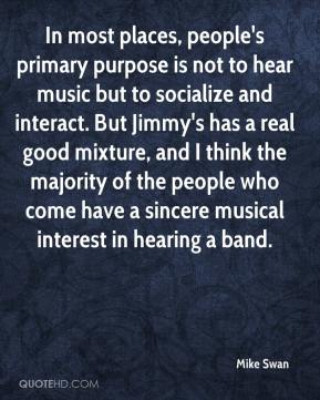 Mike Swan  - In most places, people's primary purpose is not to hear music but to socialize and interact. But Jimmy's has a real good mixture, and I think the majority of the people who come have a sincere musical interest in hearing a band.