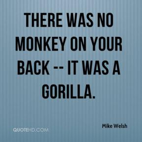 Mike Welsh  - There was no monkey on your back -- it was a gorilla.