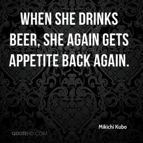 Mikichi Kubo  - When she drinks beer, she again gets appetite back again.